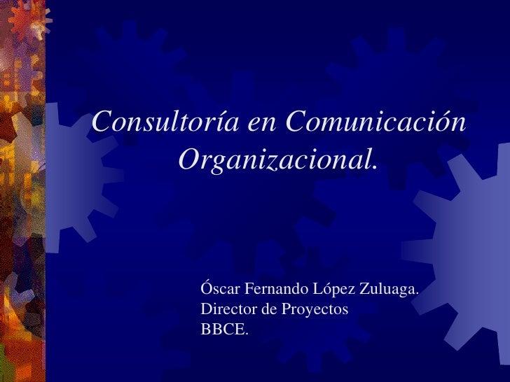 Consultoría en Comunicación       Organizacional.           Óscar Fernando López Zuluaga.        Director de Proyectos    ...