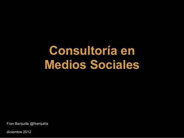Consultoría en                       Medios SocialesFran Barquilla @fbarquilladiciembre 2012