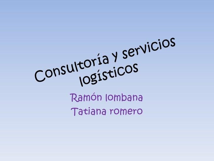 Consultoría y servicios logísticos<br />Ramón lombana <br />Tatiana romero <br />