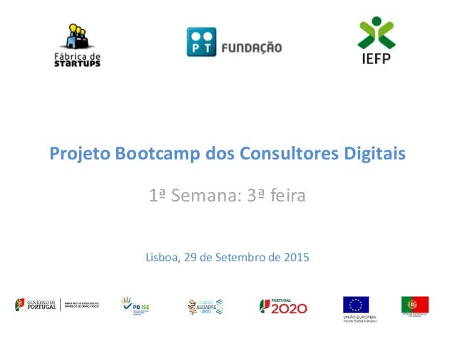 Projeto Bootcamp dos Consultores Digitais 1ª Semana: 3ª feira Lisboa, 29 de Setembro de 2015