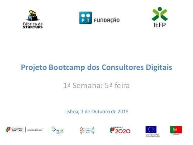 Projeto Bootcamp dos Consultores Digitais 1ª Semana: 5ª feira Lisboa, 1 de Outubro de 2015