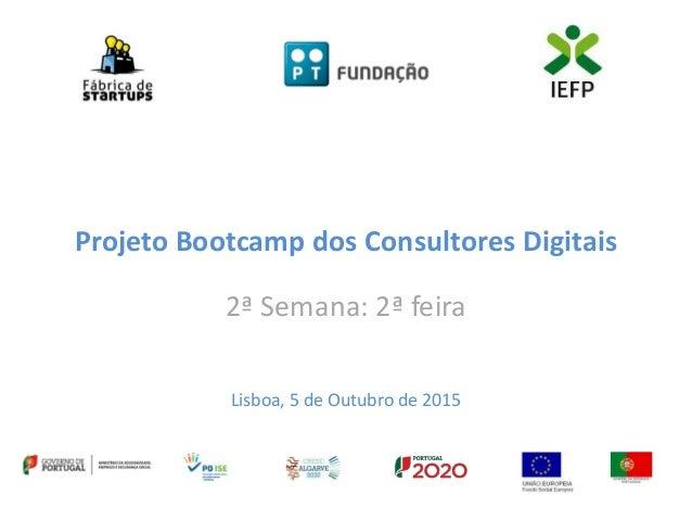 Projeto Bootcamp dos Consultores Digitais 2ª Semana: 2ª feira Lisboa, 5 de Outubro de 2015