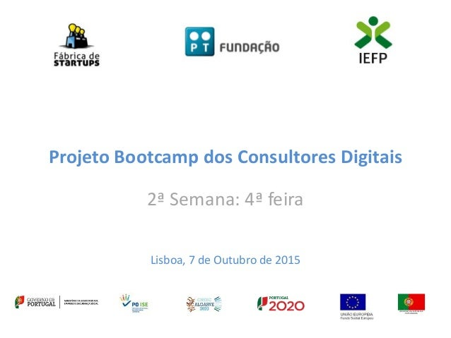 Projeto Bootcamp dos Consultores Digitais 2ª Semana: 4ª feira Lisboa, 7 de Outubro de 2015