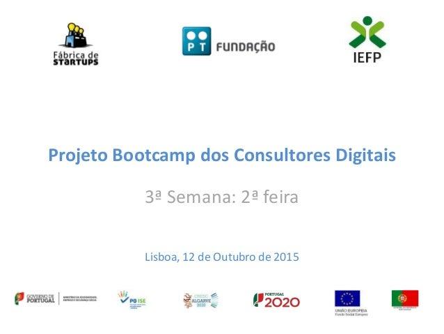 Projeto Bootcamp dos Consultores Digitais 3ª Semana: 2ª feira Lisboa, 12 de Outubro de 2015