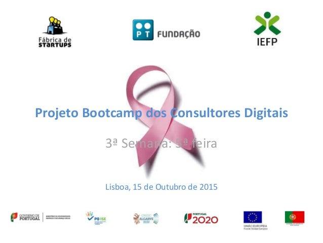 Projeto Bootcamp dos Consultores Digitais 3ª Semana: 5ª feira Lisboa, 15 de Outubro de 2015