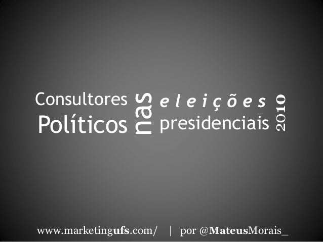 Consultores Políticos www.marketingufs.com/ | por @MateusMorais_ 2010 nas e l e i ç õ e s presidenciais