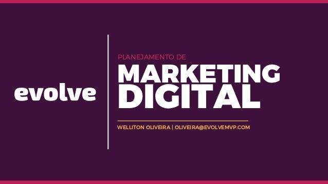 WELLITON OLIVEIRA | OLIVEIRA@EVOLVEMVP.COM PLANEJAMENTO DE MARKETING DIGITAL