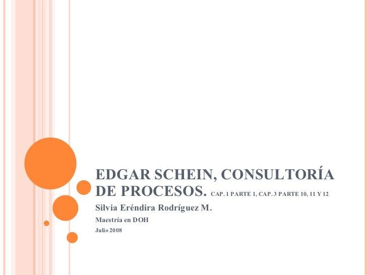 EDGAR SCHEIN, CONSULTORÍA DE PROCESOS.  CAP. 1 PARTE 1, CAP. 3 PARTE 10, 11 Y 12 Silvia Eréndira Rodríguez M. Maestría en ...