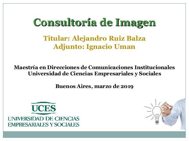 Consultoría de ImagenConsultoría de Imagen Titular: Alejandro Ruiz Balza Adjunto: Ignacio Uman Maestría en Direcciones de ...