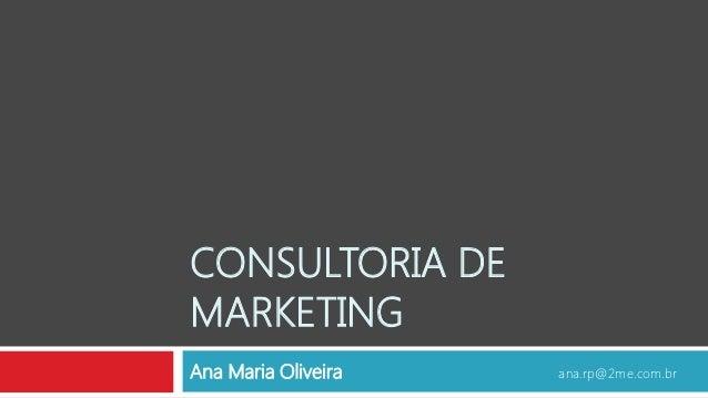 CONSULTORIA DEMARKETINGAna Maria Oliveira   ana.rp@2me.com.br