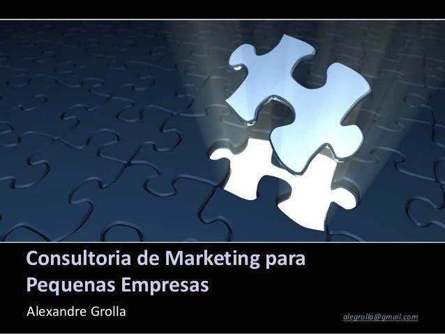 Consultoria de Marketing paraPequenas EmpresasAlexandre Grolla                alegrolla@gmail.com