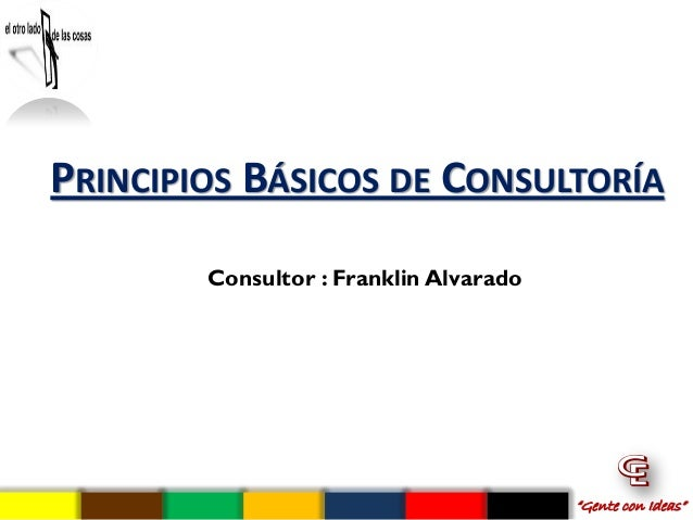 """PRINCIPIOS BÁSICOS DE CONSULTORÍA        Consultor : Franklin Alvarado                                        """"Gente con I..."""