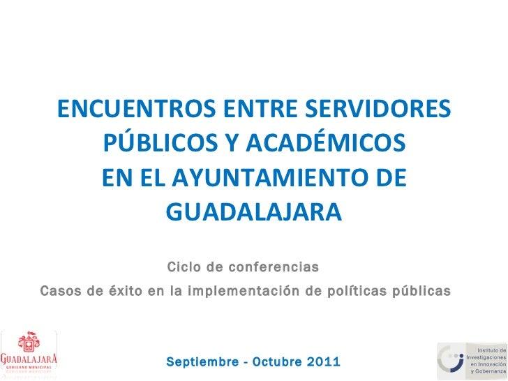 ENCUENTROS ENTRE SERVIDORES PÚBLICOS Y ACADÉMICOS EN EL AYUNTAMIENTO DE GUADALAJARA Ciclo de conferencias  Casos de éxito ...