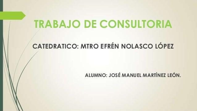 TRABAJO DE CONSULTORIA CATEDRATICO: MTRO EFRÉN NOLASCO LÓPEZ ALUMNO: JOSÉ MANUEL MARTÍNEZ LEÓN.