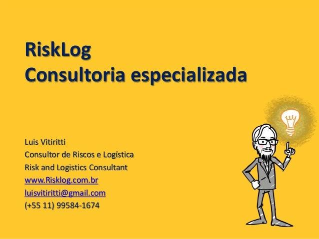 RiskLog Consultoria especializada Luis Vitiritti Consultor de Riscos e Logística Risk and Logistics Consultant www.Risklog...
