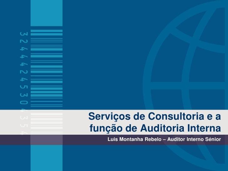 Serviços de Consultoria e a função de Auditoria Interna<br />Luis Montanha Rebelo – Auditor Interno Sénior<br />