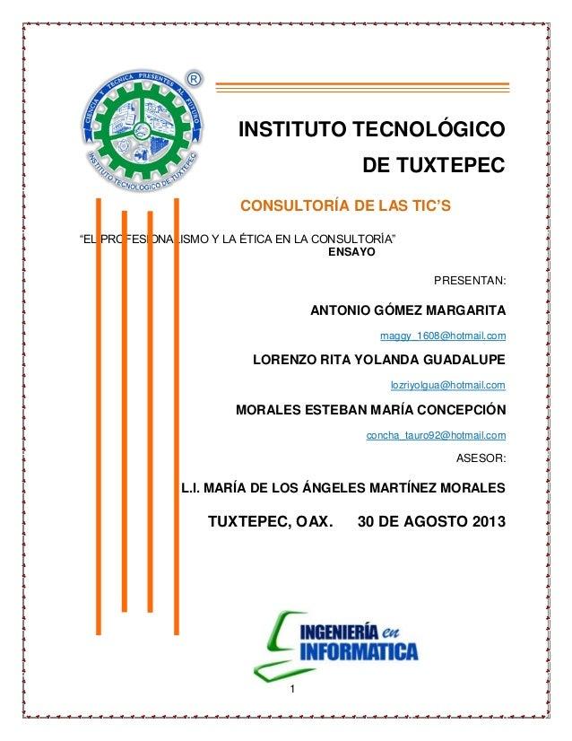 """1 INSTITUTO TECNOLÓGICO DE TUXTEPEC CONSULTORÍA DE LAS TIC'S """"EL PROFESIONALISMO Y LA ÉTICA EN LA CONSULTORÍA"""" ENSAYO PRES..."""