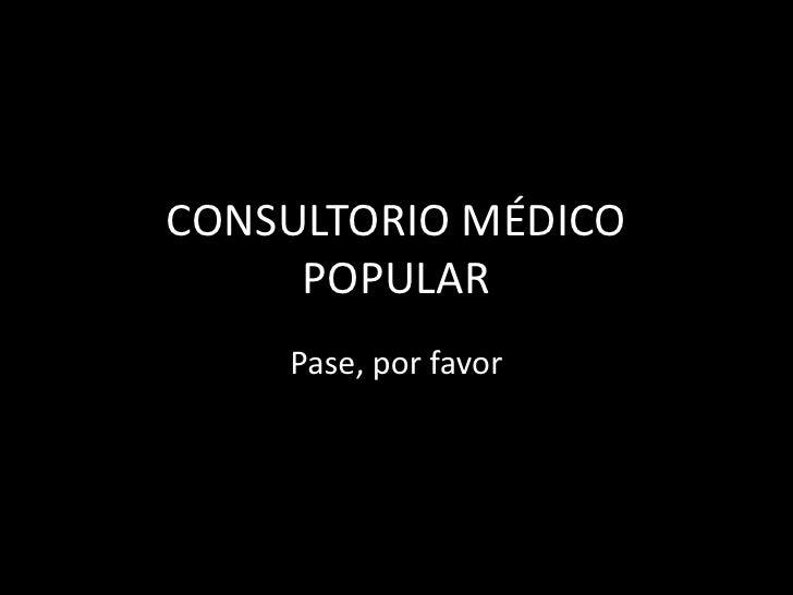 CONSULTORIO MÉDICO POPULAR<br />Pase, por favor<br />