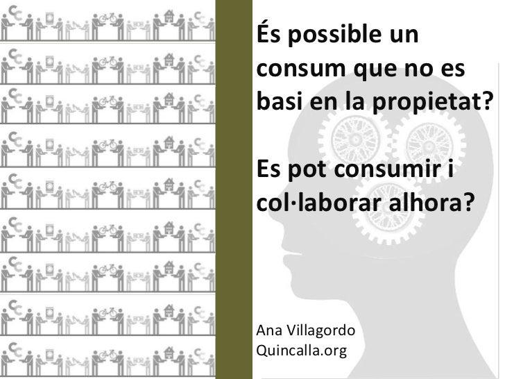 És possible unconsum que no esbasi en la propietat?Es pot consumir icol·laborar alhora?Ana VillagordoQuincalla.org