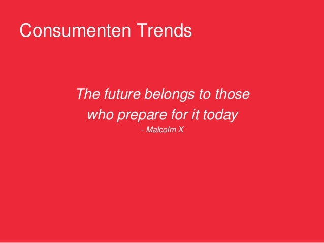 Consumenten Trends     The future belongs to those      who prepare for it today               - Malcolm X