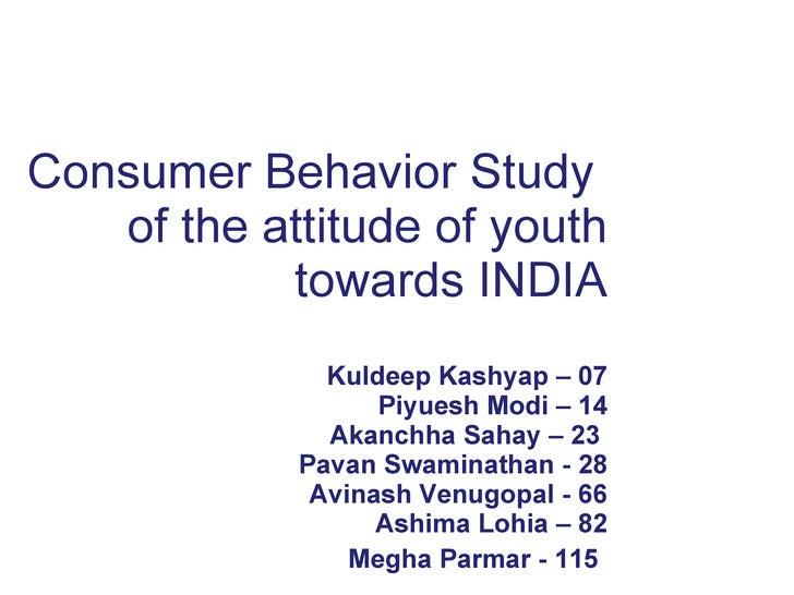 Consumer Behavior Study  of the attitude of youth towards INDIA Kuldeep Kashyap – 07 Piyuesh Modi – 14  Akanchha Sahay – 2...