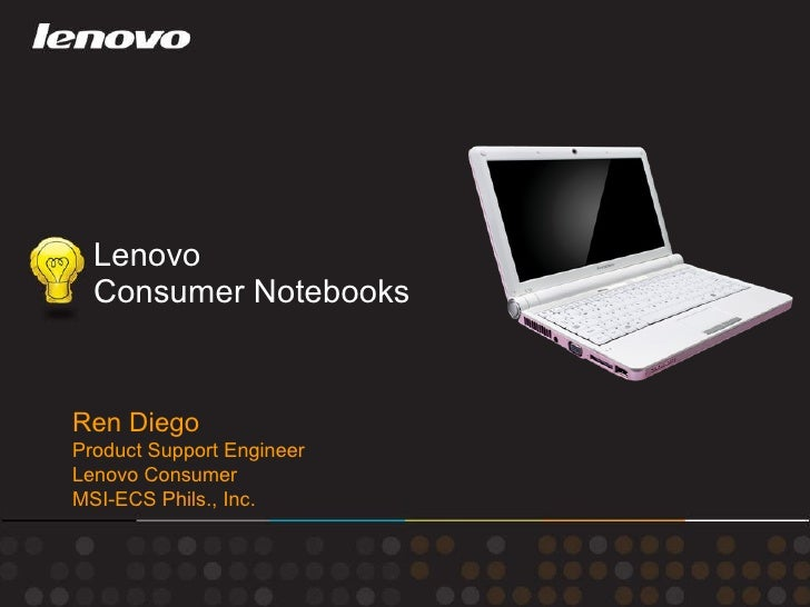 Lenovo  Consumer Notebooks Ren Diego Product Support Engineer Lenovo Consumer MSI-ECS Phils., Inc.