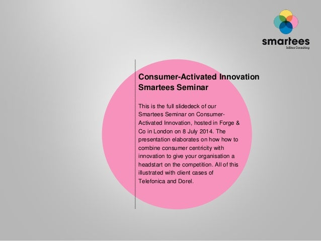 Consumer-Activated Innovation Smartees Seminar This is the full slidedeck of our Smartees Seminar on Consumer- Activated I...