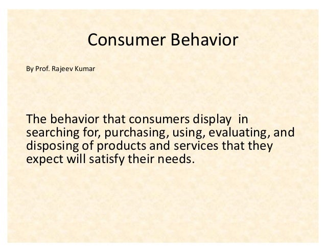 Consumer BehaviorBy Prof. Rajeev KumarThe behavior that consumers display insearching for, purchasing, using, evaluating, ...