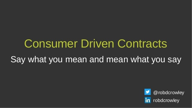 Consumer Driven Contracts Say what you mean and mean what you say @robdcrowley robdcrowley