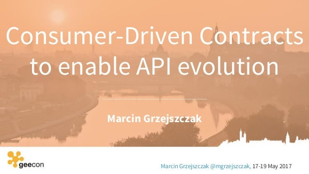 Consumer-Driven Contracts to enable API evolution Marcin Grzejszczak Marcin Grzejszczak @mgrzejszczak, 17-19 May 2017