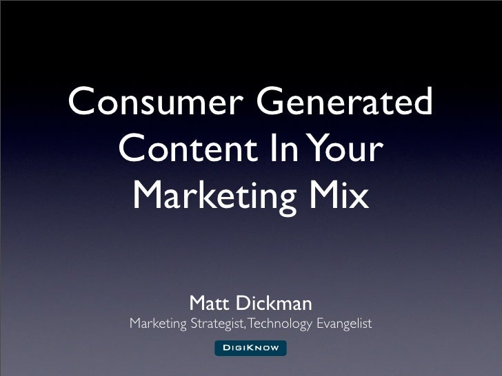 Consumer Generated   Content In Your    Marketing Mix               Matt Dickman    Marketing Strategist, Technology Evang...