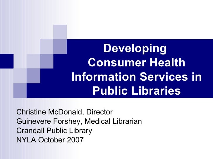 Developing  Consumer Health Information Services in Public Libraries Christine McDonald, Director Guinevere Forshey, Medic...