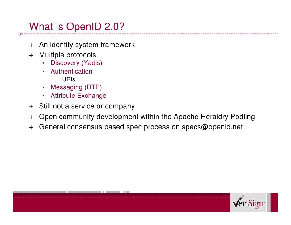 What is OpenID 2.0? + An identity system framework + Multiple protocols    ▪   Discovery (Yadis)    ▪   Authentication    ...
