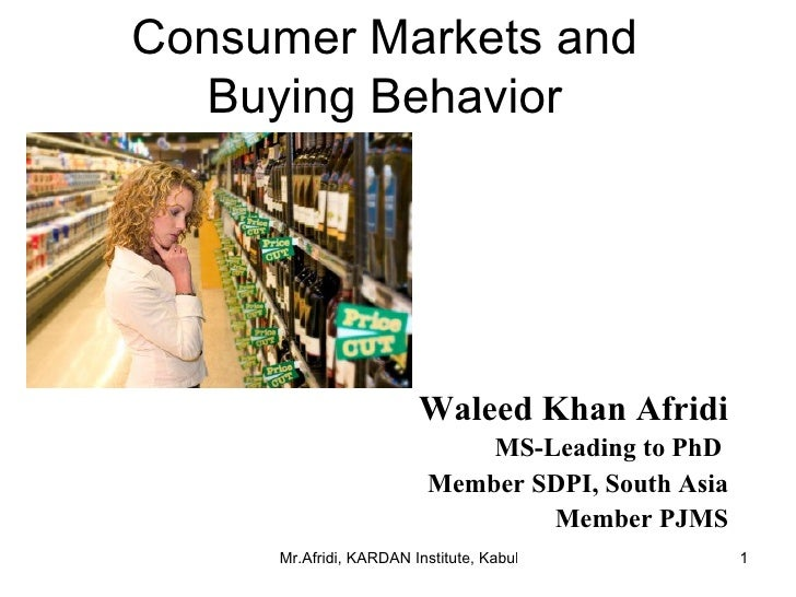 Consumer Markets and Buying Behavior Waleed Khan Afridi MS-Leading to PhD  Member SDPI, South Asia Member PJMS