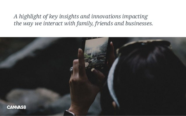 A highlight of key insights and innovations impacting the way we interact with family, friends and businesses.