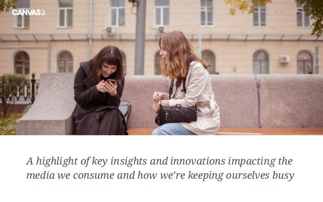 A highlight of key insights and innovations impacting the media we consume and how we're keeping ourselves busy