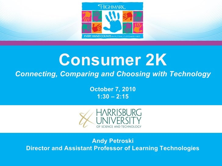 Consumer 2K Connecting, Comparing and Choosing with Technology October 7, 2010 1:30 – 2:15 Andy Petroski Director and Assi...