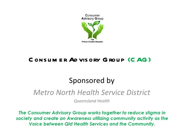 Consumer Advisory Group  (CAG) <ul><li>Sponsored by </li></ul><ul><li>Metro North Health Service District </li></ul><ul><l...