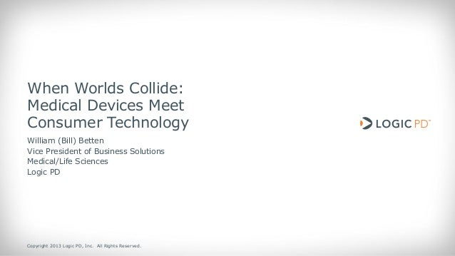 When Worlds Collide: Medical Devices Meet Consumer Technology William (Bill) Betten Vice President of Business Solutions M...
