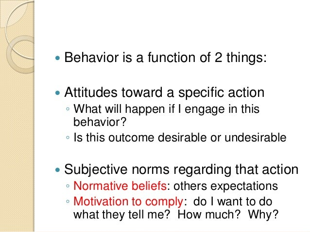  Behavior is a function of 2 things:  Attitudes toward a specific action ◦ What will happen if I engage in this behavior...