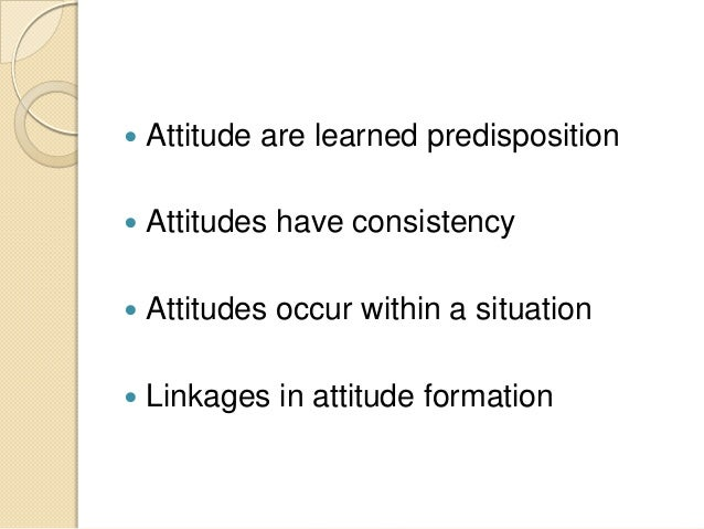  Attitude are learned predisposition  Attitudes have consistency  Attitudes occur within a situation  Linkages in atti...