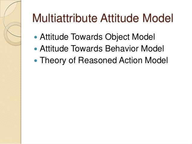 Multiattribute Attitude Model  Attitude Towards Object Model  Attitude Towards Behavior Model  Theory of Reasoned Actio...