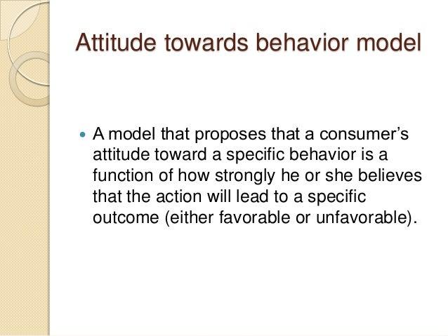 Attitude towards behavior model  A model that proposes that a consumer's attitude toward a specific behavior is a functio...