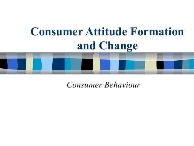 Consumer Attitude Formation       and Change      Consumer Behaviour