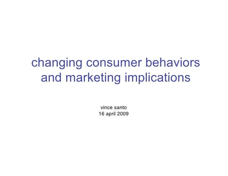 changing consumer behaviors  and marketing implications             vince santo           16 april 2009