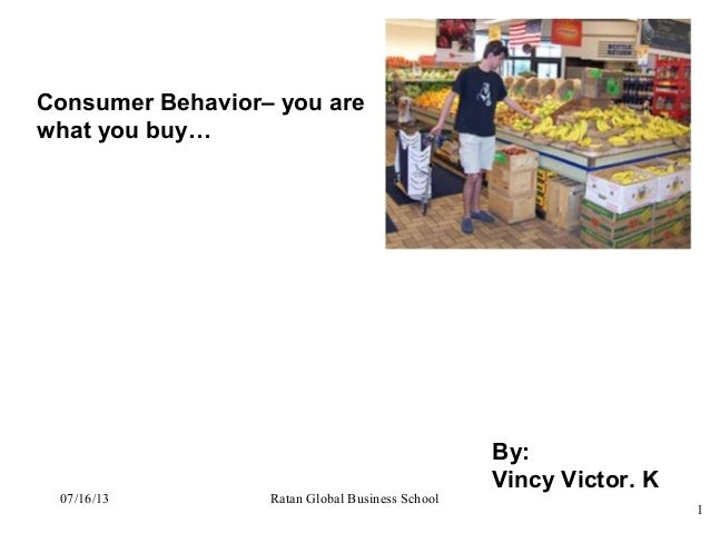 Consumer Behavior– you are what you buy… By: Vincy Victor. K 1 Ratan Global Business School07/16/13