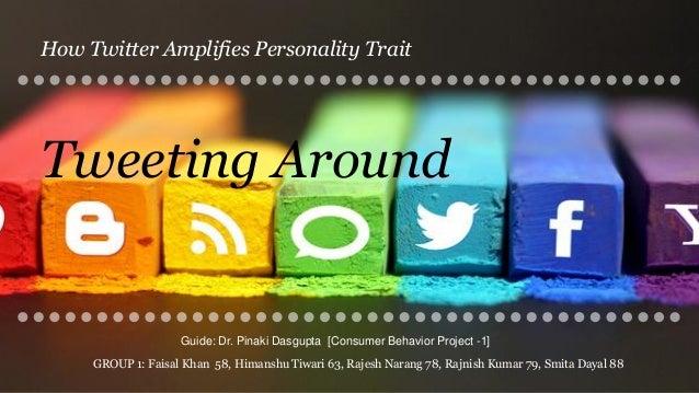 Tweeting Around How Twitter Amplifies Personality Trait Guide: Dr. Pinaki Dasgupta [Consumer Behavior Project -1] GROUP 1:...