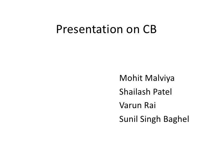 Presentation on CB<br />MohitMalviya<br />Shailash Patel<br />VarunRai<br />Sunil Singh Baghel<br />