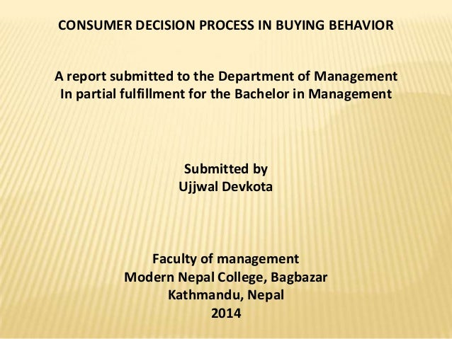 CONSUMER DECISION PROCESS IN BUYING BEHAVIOR  A report submitted to the Department of Management In partial fulfillment fo...