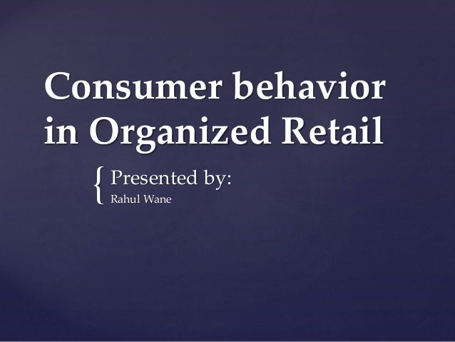 Consumer behavior in Organized Retail  {  Presented by: Rahul Wane
